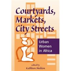 Courtyards, Markets, City Streets  Urban Women in Africa (1996) edited by CSW Research Scholar Kathleen Sheldon