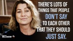 """""""There's lots of things people don't say to each other that they should just say."""" Meredith Grey, Grey's Anatomy quotes"""