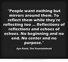 """""""People want nothing but mirrors around them. To reflect them while they're reflecting too...Reflections of reflection and echoes of echoes. No beginning and no end. No center and no purpose."""" -Ayn Rand, The Fountainhead"""