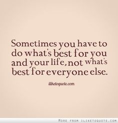 Life Quote: Do Whats Best For You Not Whats Best For Everyone Else