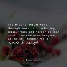Prophet Muhammad (sal Allahu alayhi wa sallam) went through more pain, suffering, tests, trials, and hardships than most of us can even imagine, yet he still found time to smile and laugh.