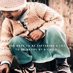 """""""You have to be suffering a lot to be angry at a child."""" """"Anytime we are angry, we are children ourselves, so we are children teaching children. Questioning what we believe in my experience we mature, and our children mature and the world around us it shifts remarkably."""" ~ Byron Katie"""
