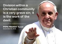 POPE FRANCIS: Division within a Christian community is a very grave sin; it is the work of the devil.