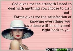 God gives me the strength I need to deal with anything you choose to dish out.   Karma gives me the satisfaction of knowing everything you   have done will be delivered   right back to you.