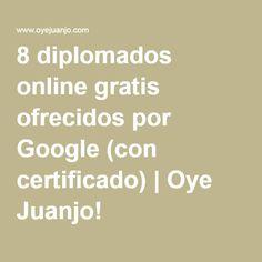 8 diplomados online gratis ofrecidos por Google (con certificado) | Oye Juanjo!