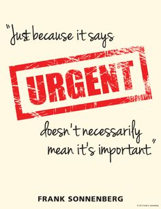 """""""Just because it says URGENT doesn't necessarily mean it's important."""" ~ Frank Sonnenberg www.FrankSonnenbergOnline.com"""