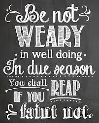 """""""Be not weary in well doing."""" —2 Thessalonians 3:13"""
