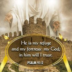 Psalm 91:2 (KJV)- I will say of the Lord, He is my refuge and my fortress: my God; in him will I trust.