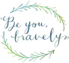 Be you, bravely. // Be AUTHENTIC.