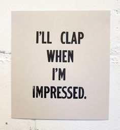 Quotes; I'll clap when I'm impressed   @Kandace Starling MacDonald francis?