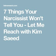7 Things Your Narcissist Won't Tell You - Let Me Reach with Kim Saeed