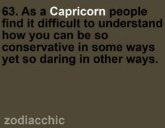 As a Capricorn, people find it difficult to understand how you can be so conservative in some ways....yet so daring in other ways. #Capricorn #quote