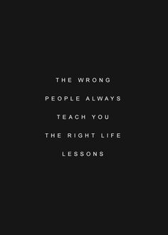 the wrong people always teach you the right life lessions