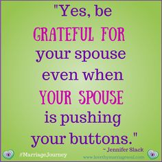 """""""Yes be GRATEFUL FOR your spouse even when YOUR SPOUSE is pushing your buttons."""" ~Jennifer Slack"""