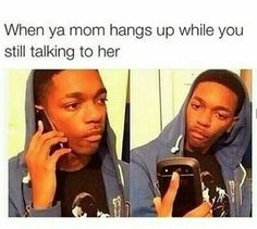 Yes my mother, when she is pissed , hangs up the phone and then comes home to give me a lecture.