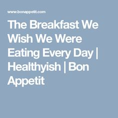 The Breakfast We Wish We Were Eating Every Day | Healthyish | Bon Appetit