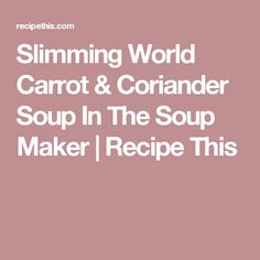 Slimming World Carrot & Coriander Soup In The Soup Maker | Recipe This