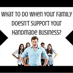 What To Do When Your Family Doesn't Support Your Handmade Business  http://www.craftmakerpro.com/business-tips/what-to-do-when-your-family-doesnt-support-your-handmade-business/