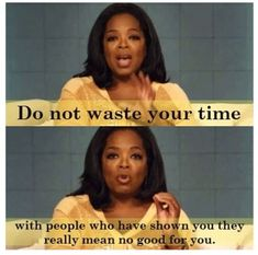 Do not waste your time with people who have shown you they really ...