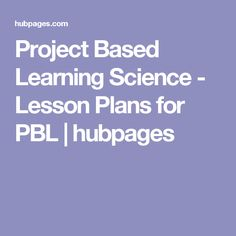 Project Based Learning Science - Lesson Plans for PBL | hubpages