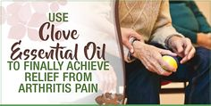 Use Clove Essential Oil To Finally Achieve Relief From Arthritis Pain