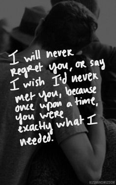 I will never regret you, or say I wish I'd never met you, because once upon a time, you were exactly what I needed.