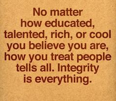 No matter how educated, talented, rich or cool you believe you are, how you treat people tells all. Integrity is everything.