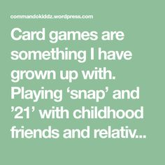 Card games are something I have grown up with. Playing 'snap' and '21' with childhood friends and relatives was always fun. I still have wonderful memories of playing '…