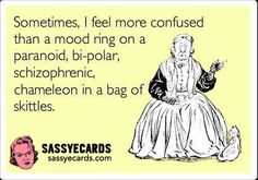 Sometimes, I feel more confused than a mood ring on a paranoid, bi-polar, schizophrenic chameleon in a bag of skittles.