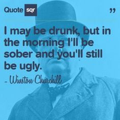 I may be drunk, but in the morning I'll be sober and you'll still be ugly.  - Winston Churchill #quotesqr #quotes #funnyquotes