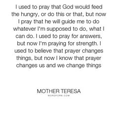 "Mother Teresa - ""I used to pray that God would feed the hungry, or do this or that, but now I pray..."". science, religion-spirituality"
