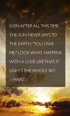 """""""Even after all this time The sun never says to the earth, """"You owe Me."""" Look what happens with A love like that, It lights the Whole Sky."""" --Hafiz I like to think of November as a whole month of g. Hafiz Quotes, Sun Quotes, Words Quotes, Quotes To Live By, Sayings, Great Quotes, Love Quotes, Inspirational Quotes, Connection Quotes"""