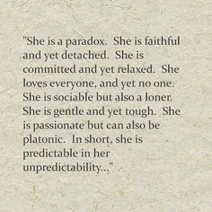 The paradox that is the INTJ woman. I don't know if this is about INTJ women but I can relate to this so much. I think it has to do with our demeanor towards people. I'm faithful, committed, sociable, gentle, passionate, etc with those I love, yet detached, relaxed, loner, tough, platonic with acquaintances. This is who I am...& I'm okay with it. ~Missy