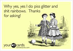 @Ashley Burrous I'm not really why you came to mind when I read this...Why yes, yes I do piss glitter and shit rainbows. Thanks for asking!