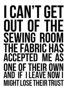 Sewing Memes – Patchwork Posse I can& get out of the sewing room the fabric has accepted me as one of their own and if I leave now I might lose their trust. yup, that& me! My Sewing Room, Sewing Rooms, Love Sewing, Sewing Humor, Quilting Quotes, Sewing Room Organization, Quilting Room, Quilting 101, Machine Quilting