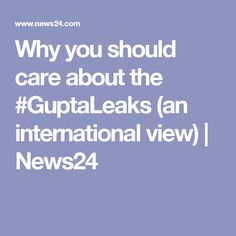 Why you should care about the #GuptaLeaks (an international view) | News24