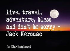 Live, travel, adventure, bless and don't be sorry ~ Jack Kerouac www.janetalbot.com