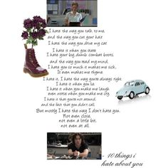 10 things i hate about you....I wish someone would give me a poem like this........though it does throw you off at the beginning..