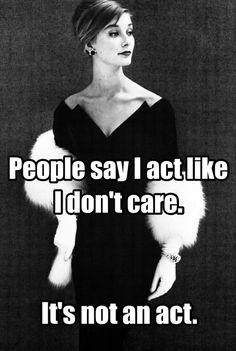 People say I act like I don't care. It's not an act.