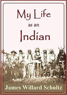 Amazon.com: My Life as an Indian: The Story of a Red Woman and a White Man in the Lodges of the Blackfeet (1907) eBook: James Willard Schultz: Kindle Store