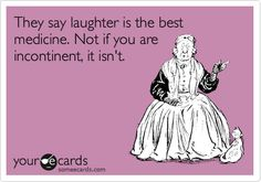 They say laughter is the best medicine. Not if you are incontinent, it isn't.
