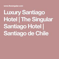 Luxury Santiago Hotel | The Singular Santiago Hotel | Santiago de Chile