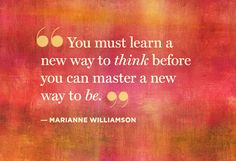 You must learn a new way to think before you can master a new way to be ...