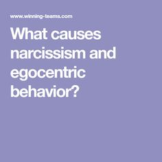 What causes narcissism and egocentric behavior?