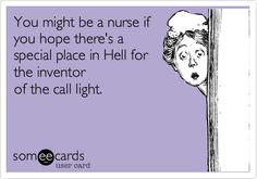 You might be a nurse if you hope there's a special place in Hell for the inventor of the call light.