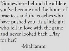 Somewhere behind the athlete....is a little girl that loves the sport....play for her....mia Hamm quote