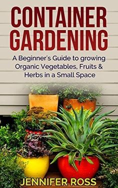 >> Container Gardening: A beginner's guide to growing Organic Vegetables, Fruits & Herbs in a Small Space (Gardening for Beginners, Urban Gardening, Container Gardening Ideas)