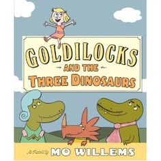 I didn't love this one. Goldilocks and the Three Dinosaurs by Mo Willems - Picture Book  PreS-Gr. 2  Starred Reviews from Booklist, Horn Book, Publishers Weekly, School Library Journal -- Publishers Weekly Best Children's Picture Books