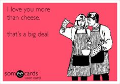 Funny Family Ecard: I love you more than cheese. that's a big deal.