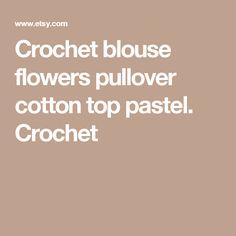 Crochet  blouse  flowers  pullover cotton top pastel. Crochet